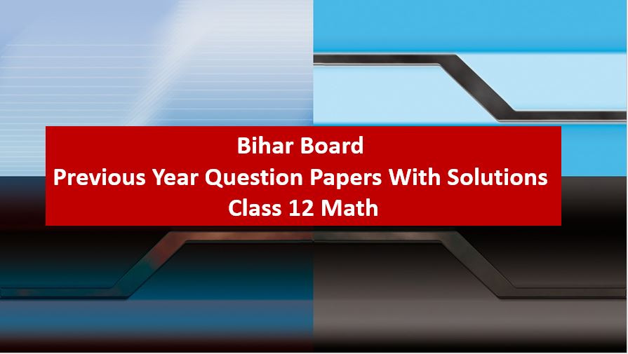 Bihar Board Previous Year Question Papers With Solutions Class 12 Math